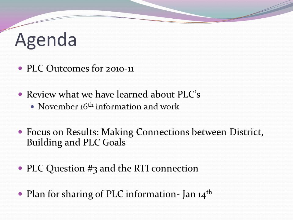 Agenda PLC Outcomes for 2010-11 Review what we have learned about PLC's November 16 th information and work Focus on Results: Making Connections between District, Building and PLC Goals PLC Question #3 and the RTI connection Plan for sharing of PLC information- Jan 14 th