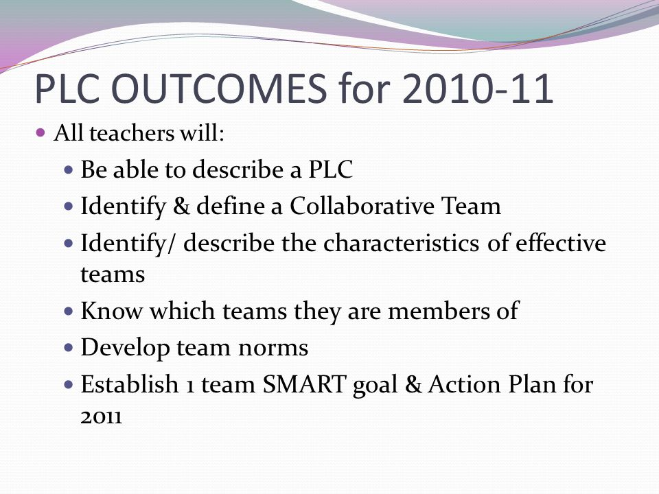 PLC OUTCOMES for 2010-11 All teachers will: Be able to describe a PLC Identify & define a Collaborative Team Identify/ describe the characteristics of effective teams Know which teams they are members of Develop team norms Establish 1 team SMART goal & Action Plan for 2011