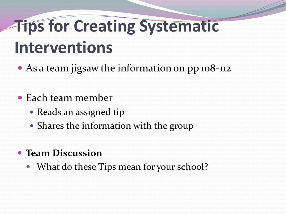 Tips for Creating Systematic Interventions As a team jigsaw the information on pp 108-112 Each team member Reads an assigned tip Shares the information with the group Team Discussion What do these Tips mean for your school