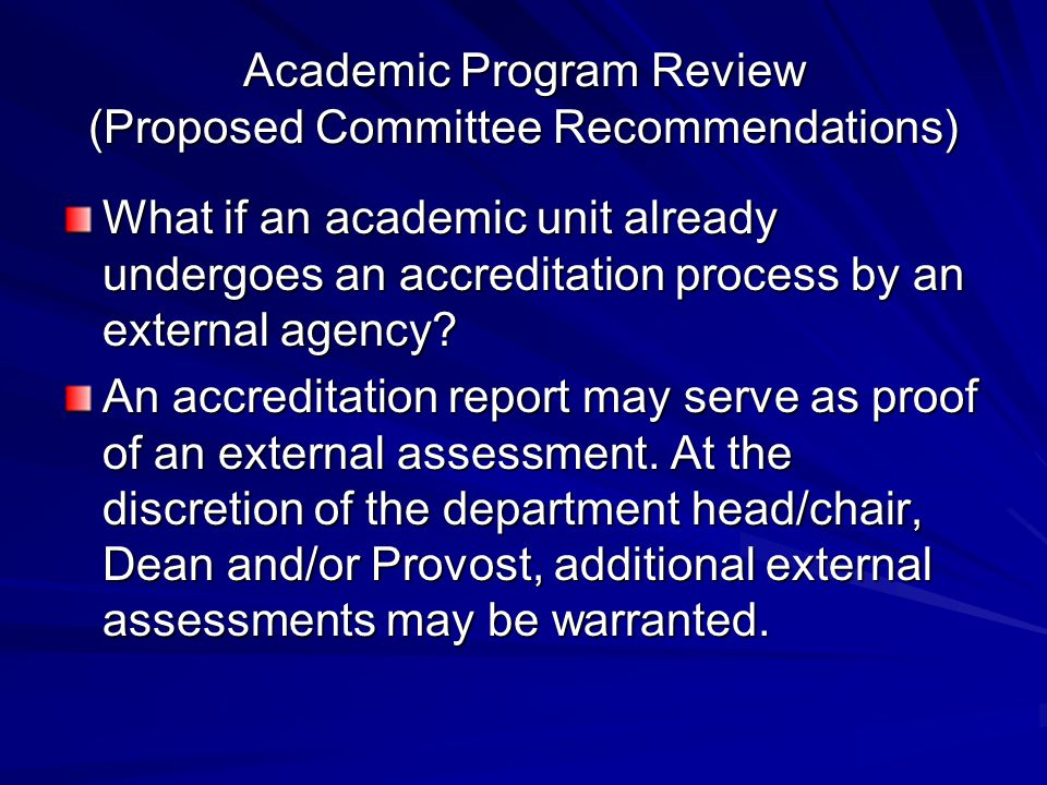 Academic Program Review (Proposed Committee Recommendations) What if an academic unit already undergoes an accreditation process by an external agency.