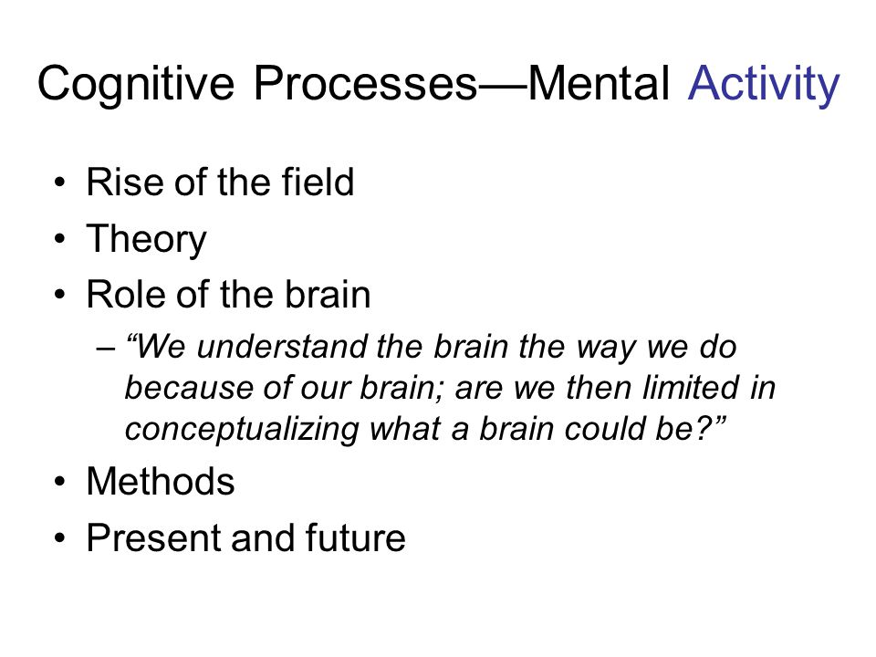 """Cognitive Processes—Mental Activity Rise of the field Theory Role of the brain –""""We understand the brain the way we do because of our brain; are we th"""
