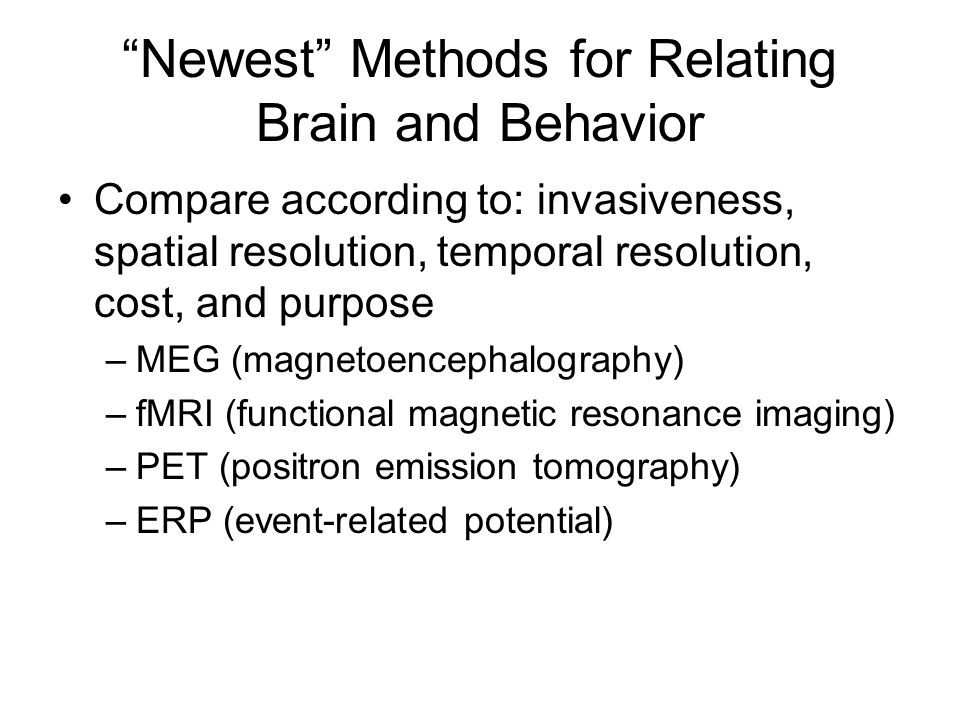 Newest Methods for Relating Brain and Behavior Compare according to: invasiveness, spatial resolution, temporal resolution, cost, and purpose –MEG (magnetoencephalography) –fMRI (functional magnetic resonance imaging) –PET (positron emission tomography) –ERP (event-related potential)