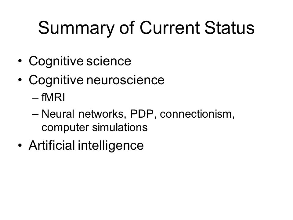 Summary of Current Status Cognitive science Cognitive neuroscience –fMRI –Neural networks, PDP, connectionism, computer simulations Artificial intelligence
