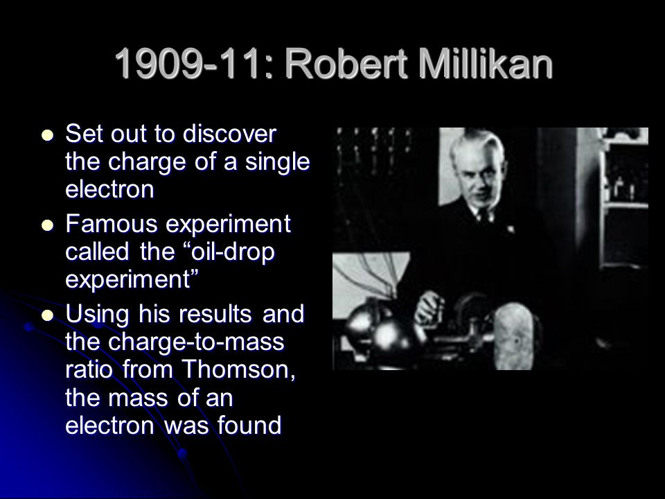 1909-11: Robert Millikan Set out to discover the charge of a single electron Set out to discover the charge of a single electron Famous experiment cal