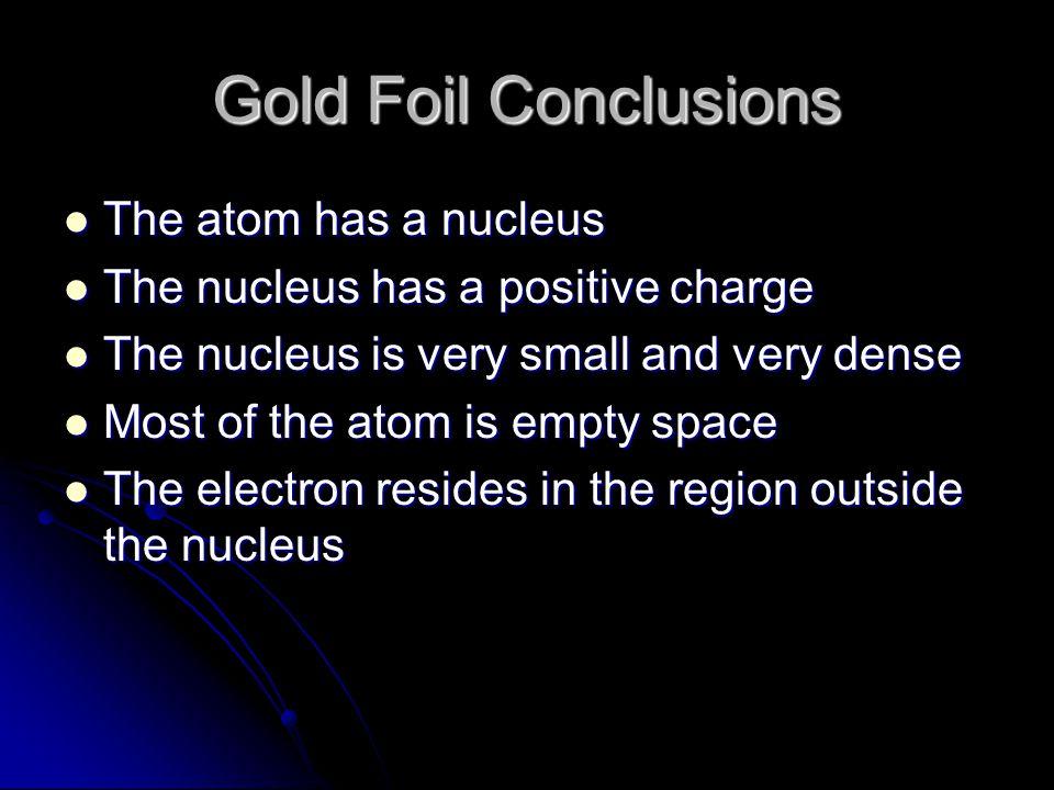 Gold Foil Conclusions The atom has a nucleus The atom has a nucleus The nucleus has a positive charge The nucleus has a positive charge The nucleus is
