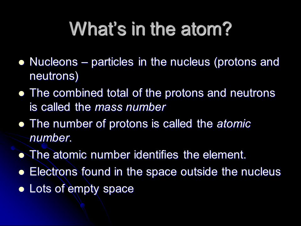 What's in the atom? Nucleons – particles in the nucleus (protons and neutrons) Nucleons – particles in the nucleus (protons and neutrons) The combined