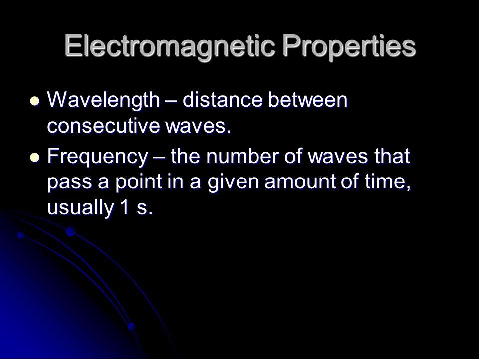 Electromagnetic Properties Wavelength – distance between consecutive waves. Wavelength – distance between consecutive waves. Frequency – the number of