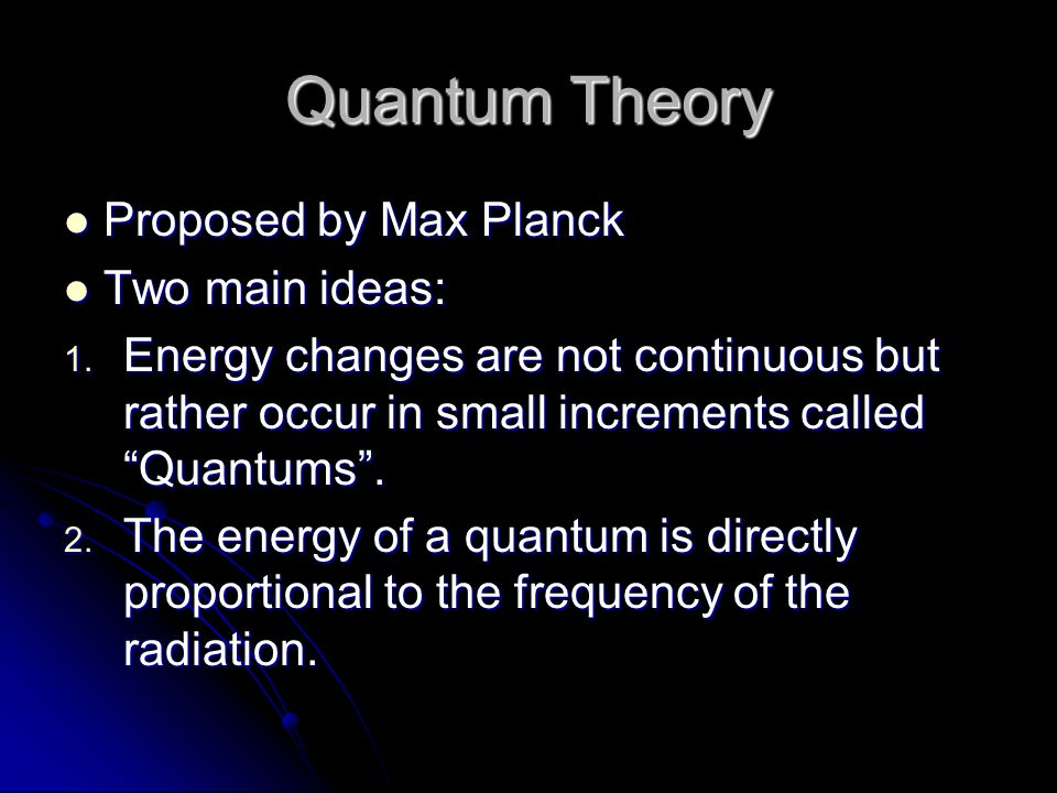 Quantum Theory Proposed by Max Planck Proposed by Max Planck Two main ideas: Two main ideas: 1. Energy changes are not continuous but rather occur in