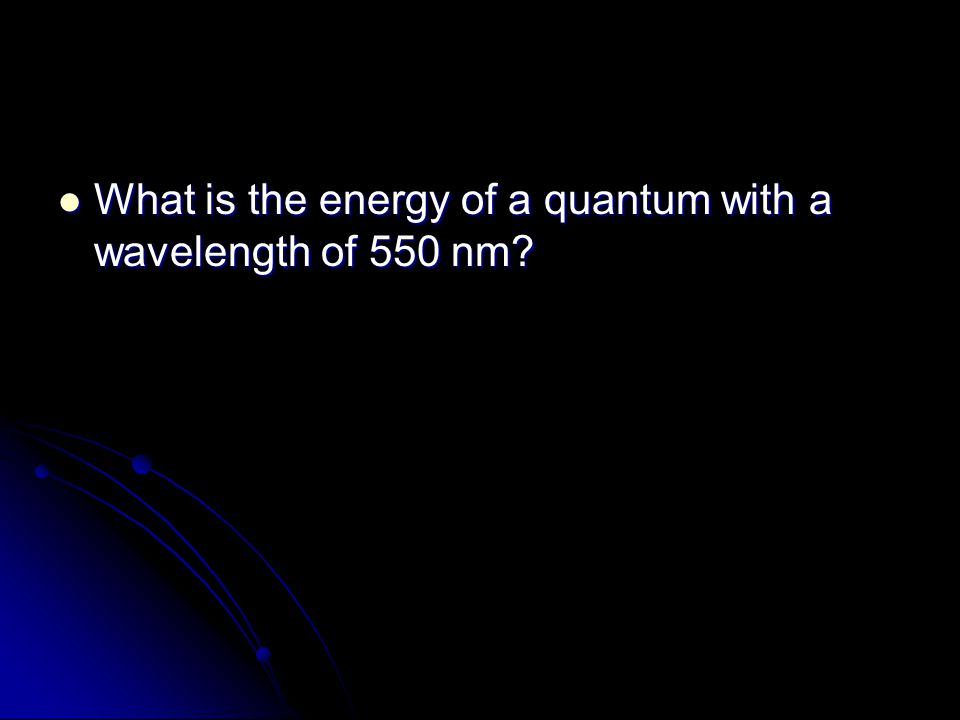What is the energy of a quantum with a wavelength of 550 nm? What is the energy of a quantum with a wavelength of 550 nm?