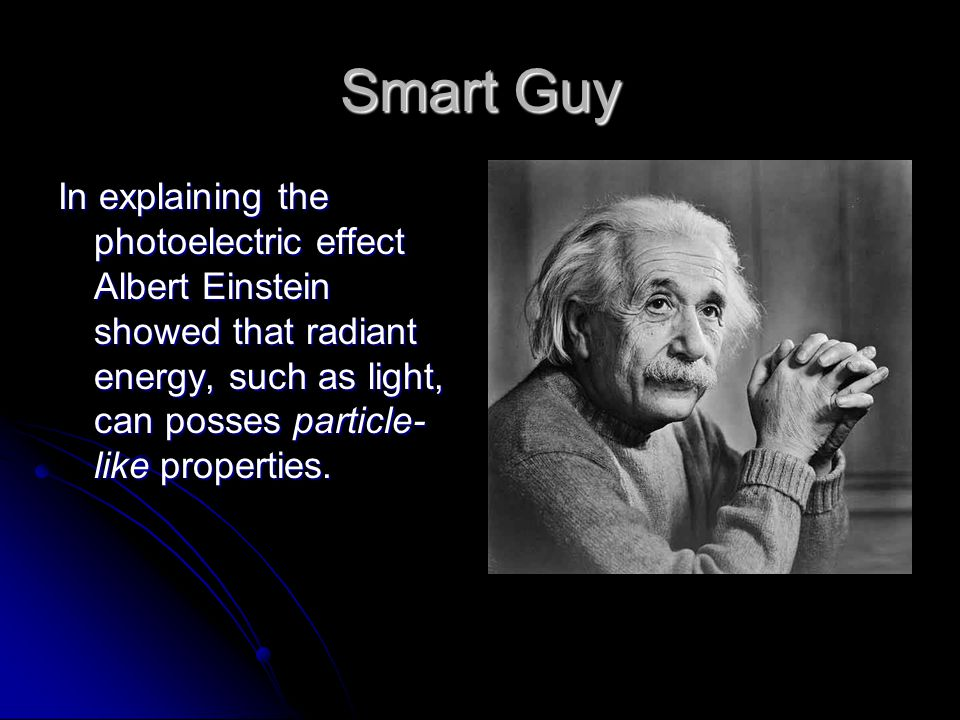 Smart Guy In explaining the photoelectric effect Albert Einstein showed that radiant energy, such as light, can posses particle- like properties.