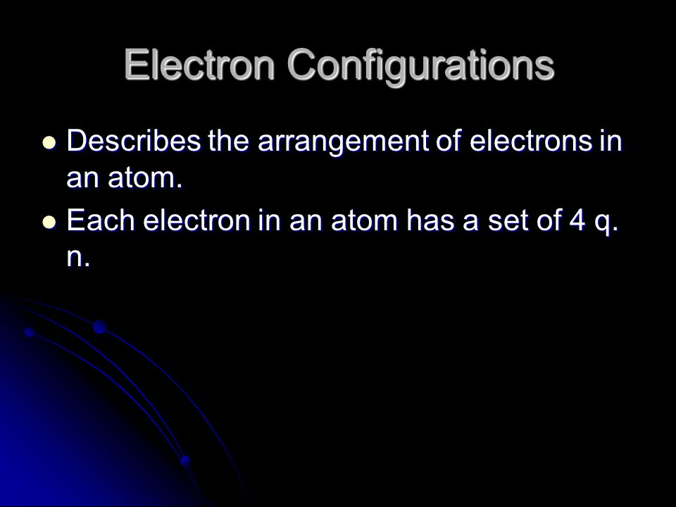 Electron Configurations Describes the arrangement of electrons in an atom. Describes the arrangement of electrons in an atom. Each electron in an atom
