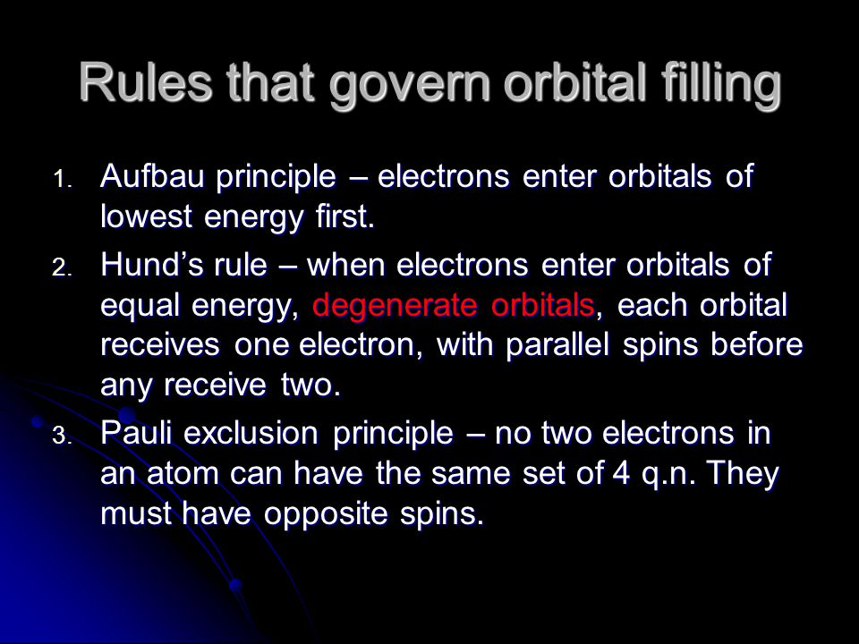 Rules that govern orbital filling 1. Aufbau principle – electrons enter orbitals of lowest energy first. 2. Hund's rule – when electrons enter orbital