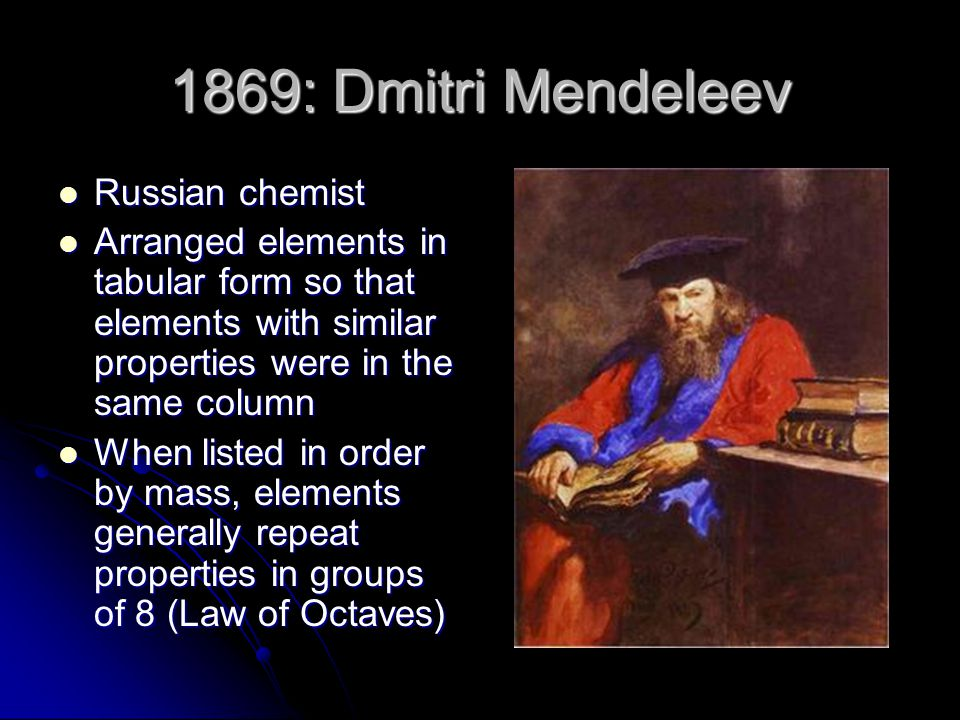 1869: Dmitri Mendeleev Russian chemist Russian chemist Arranged elements in tabular form so that elements with similar properties were in the same col