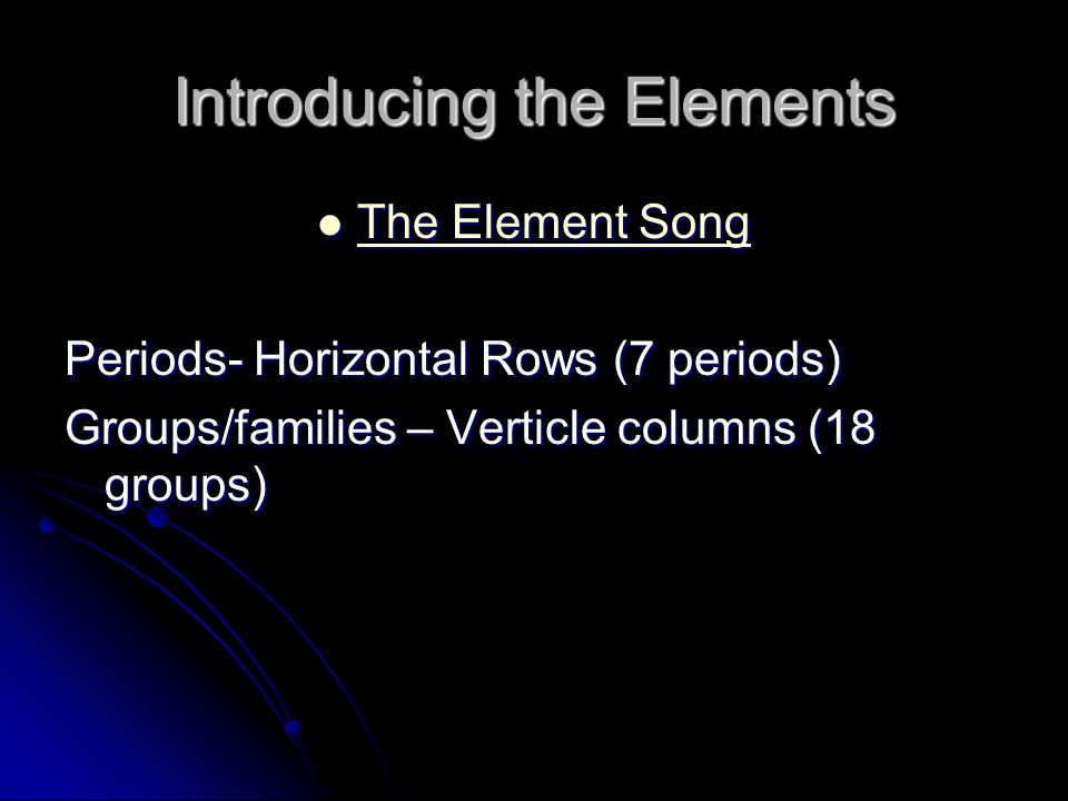 Introducing the Elements The Element Song The Element Song The Element Song The Element Song Periods- Horizontal Rows (7 periods) Groups/families – Ve