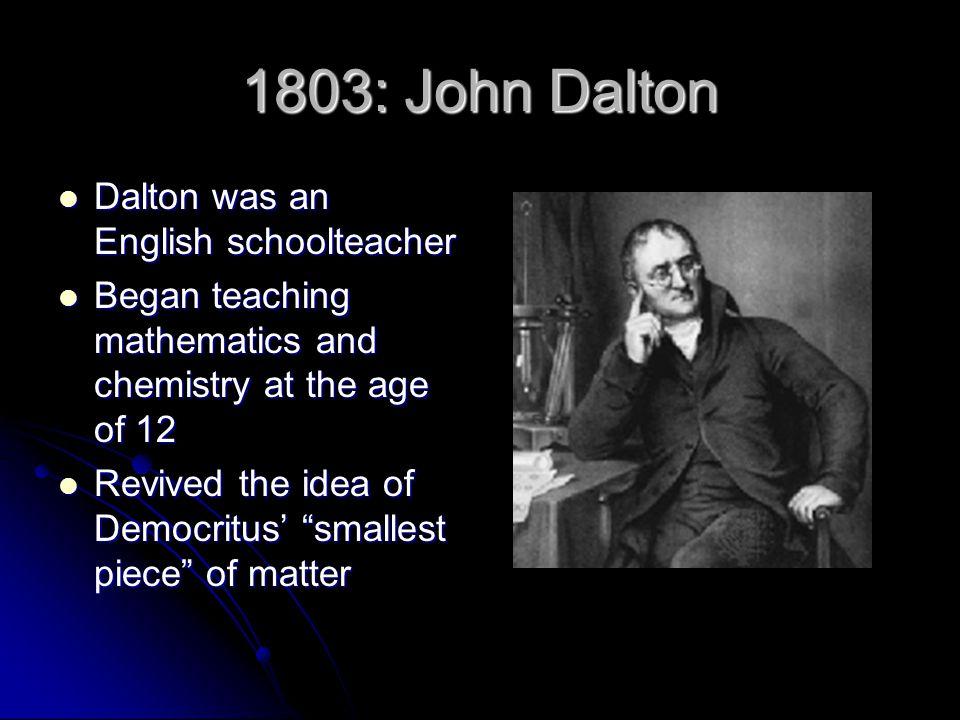 1803: John Dalton Dalton was an English schoolteacher Dalton was an English schoolteacher Began teaching mathematics and chemistry at the age of 12 Be