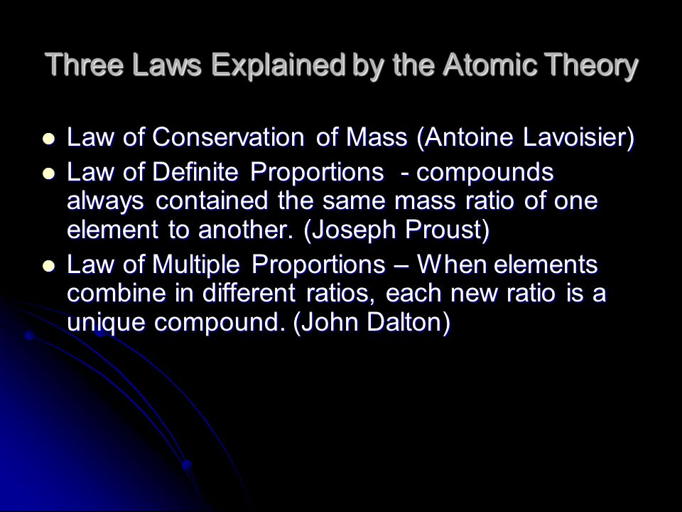 Three Laws Explained by the Atomic Theory Law of Conservation of Mass (Antoine Lavoisier) Law of Conservation of Mass (Antoine Lavoisier) Law of Defin
