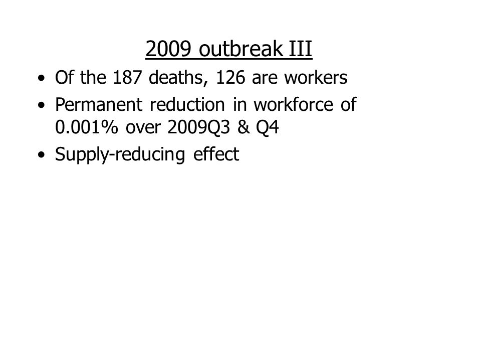 2009 outbreak III Of the 187 deaths, 126 are workers Permanent reduction in workforce of 0.001% over 2009Q3 & Q4 Supply-reducing effect