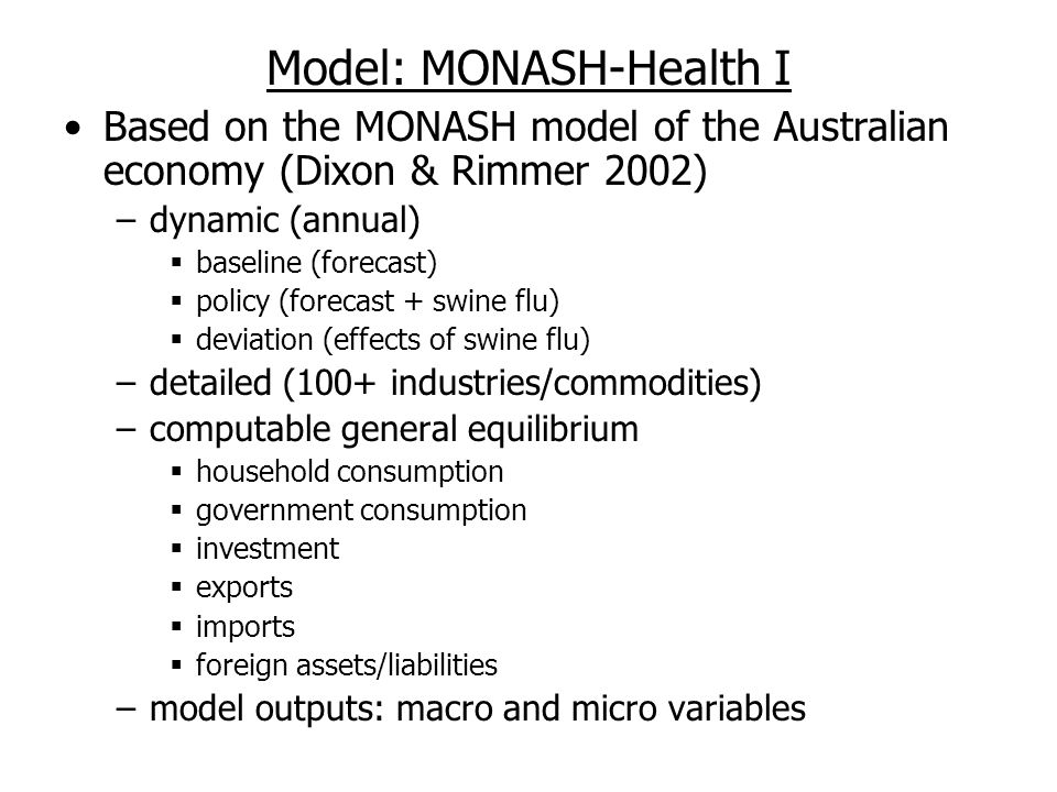 Model: MONASH-Health I Based on the MONASH model of the Australian economy (Dixon & Rimmer 2002) –dynamic (annual)  baseline (forecast)  policy (forecast + swine flu)  deviation (effects of swine flu) –detailed (100+ industries/commodities) –computable general equilibrium  household consumption  government consumption  investment  exports  imports  foreign assets/liabilities –model outputs: macro and micro variables
