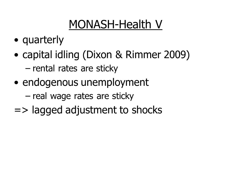 MONASH-Health V quarterly capital idling (Dixon & Rimmer 2009) –rental rates are sticky endogenous unemployment –real wage rates are sticky => lagged adjustment to shocks