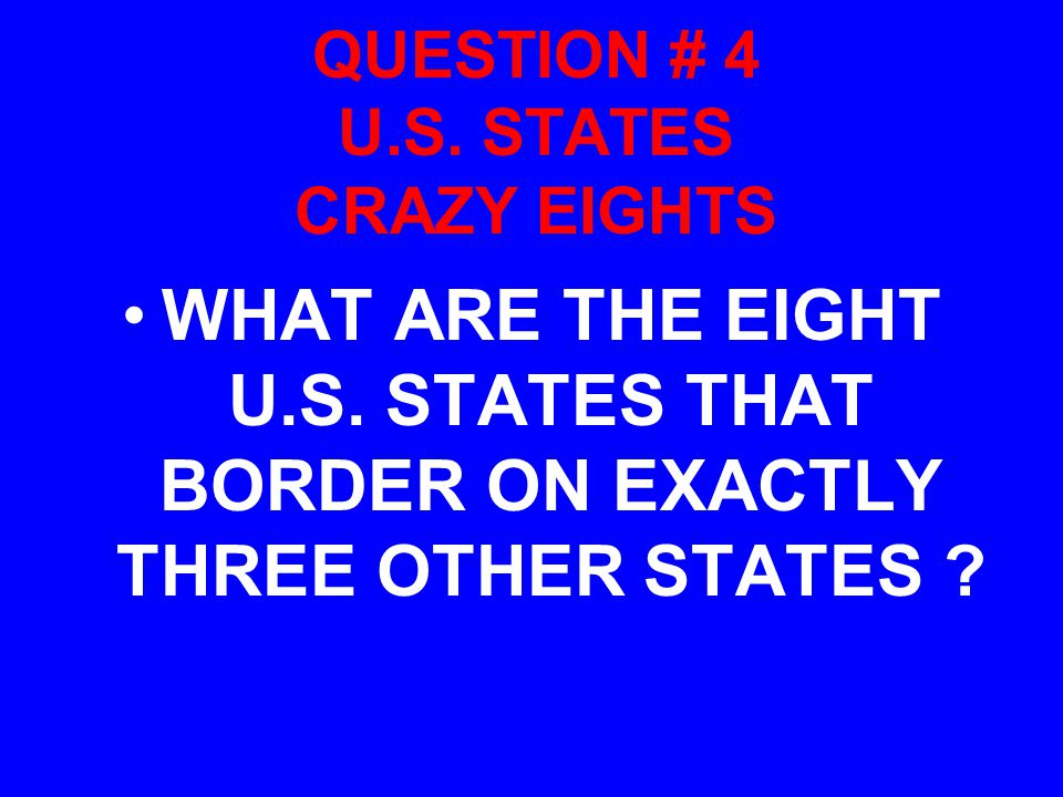 QUESTION # 4 U.S. STATES CRAZY EIGHTS WHAT ARE THE EIGHT U.S. STATES THAT BORDER ON EXACTLY THREE OTHER STATES ?