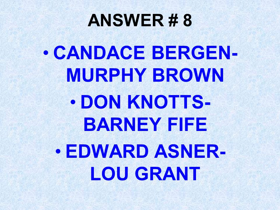 ANSWER # 8 CANDACE BERGEN- MURPHY BROWN DON KNOTTS- BARNEY FIFE EDWARD ASNER- LOU GRANT