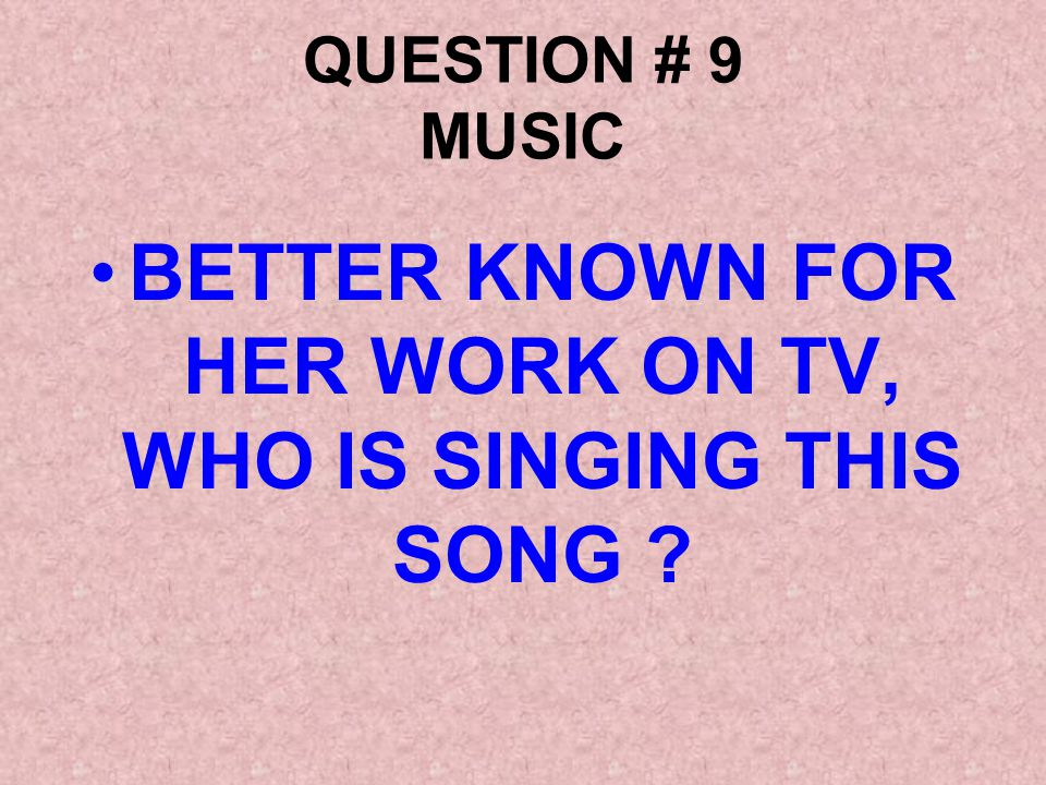 QUESTION # 9 MUSIC BETTER KNOWN FOR HER WORK ON TV, WHO IS SINGING THIS SONG ?