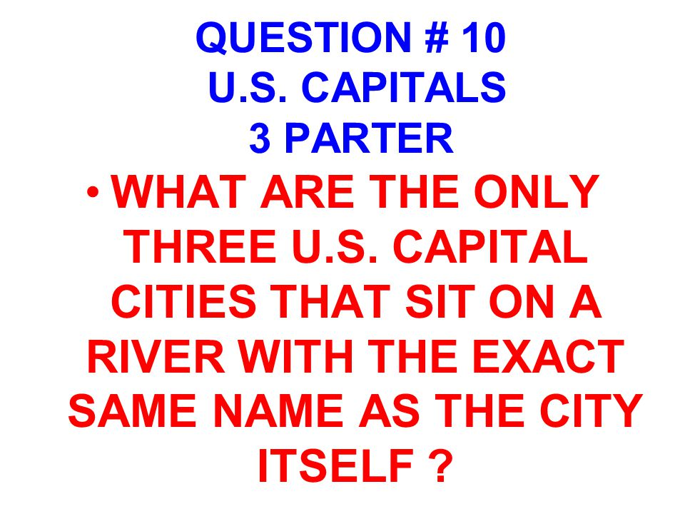 QUESTION # 10 U.S. CAPITALS 3 PARTER WHAT ARE THE ONLY THREE U.S. CAPITAL CITIES THAT SIT ON A RIVER WITH THE EXACT SAME NAME AS THE CITY ITSELF ?