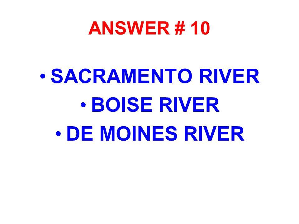 ANSWER # 10 SACRAMENTO RIVER BOISE RIVER DE MOINES RIVER