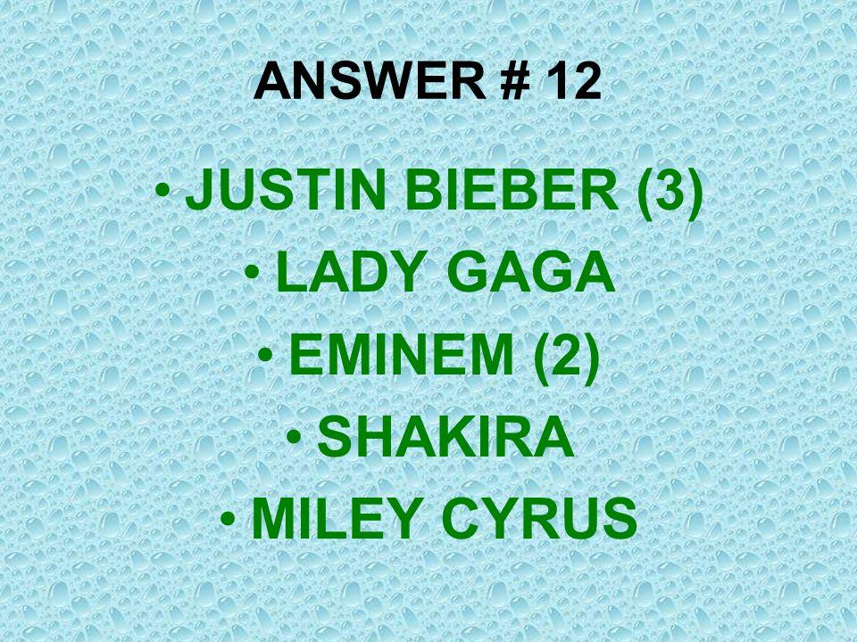 ANSWER # 12 JUSTIN BIEBER (3) LADY GAGA EMINEM (2) SHAKIRA MILEY CYRUS