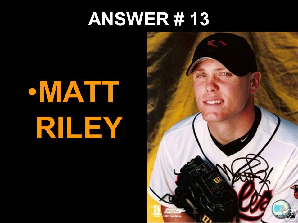 ANSWER # 13 MATT RILEY