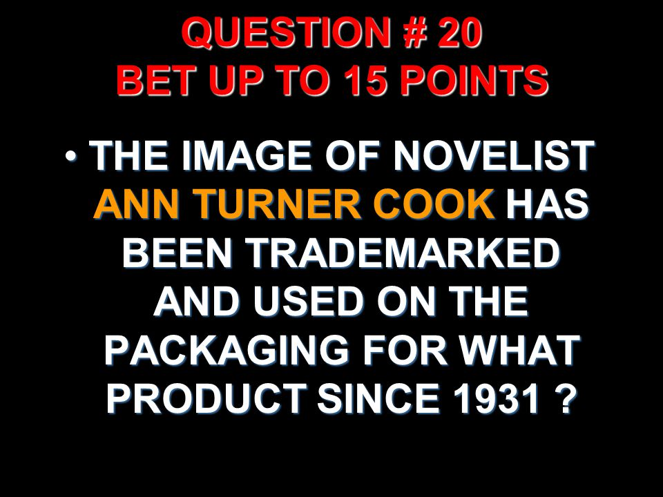QUESTION # 20 BET UP TO 15 POINTS THE IMAGE OF NOVELIST ANN TURNER COOK HAS BEEN TRADEMARKED AND USED ON THE PACKAGING FOR WHAT PRODUCT SINCE 1931 ?TH