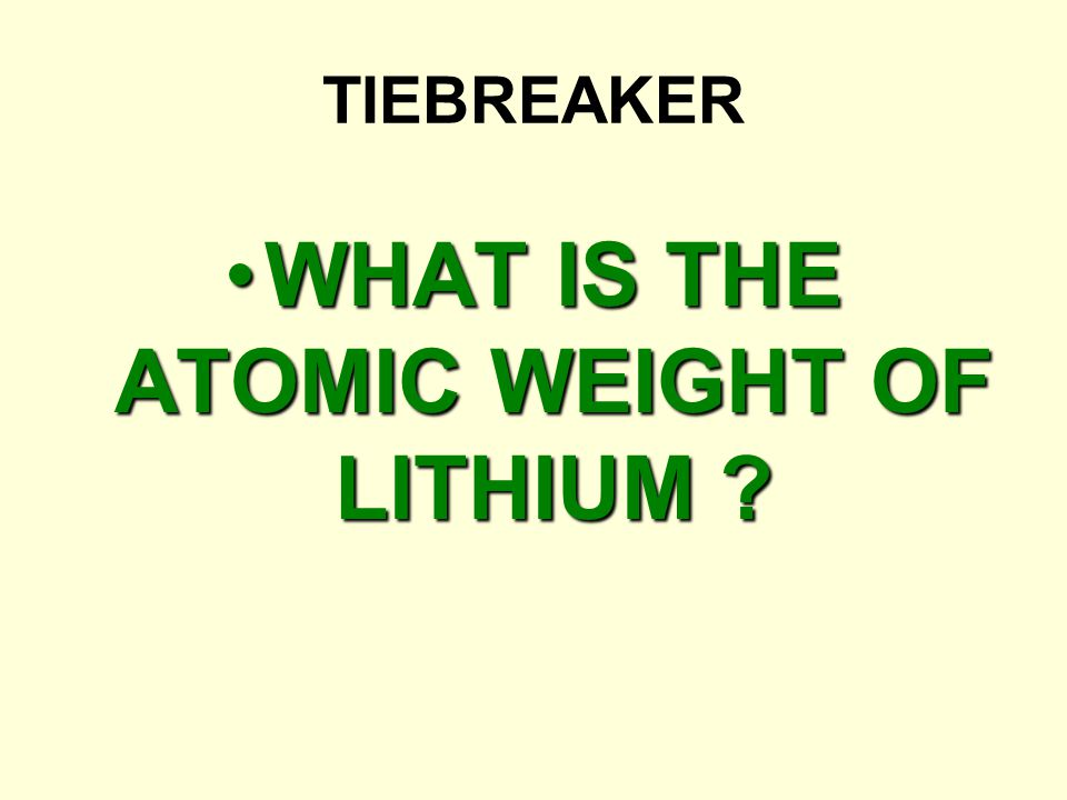 TIEBREAKER WHAT IS THE ATOMIC WEIGHT OF LITHIUM ?WHAT IS THE ATOMIC WEIGHT OF LITHIUM ?