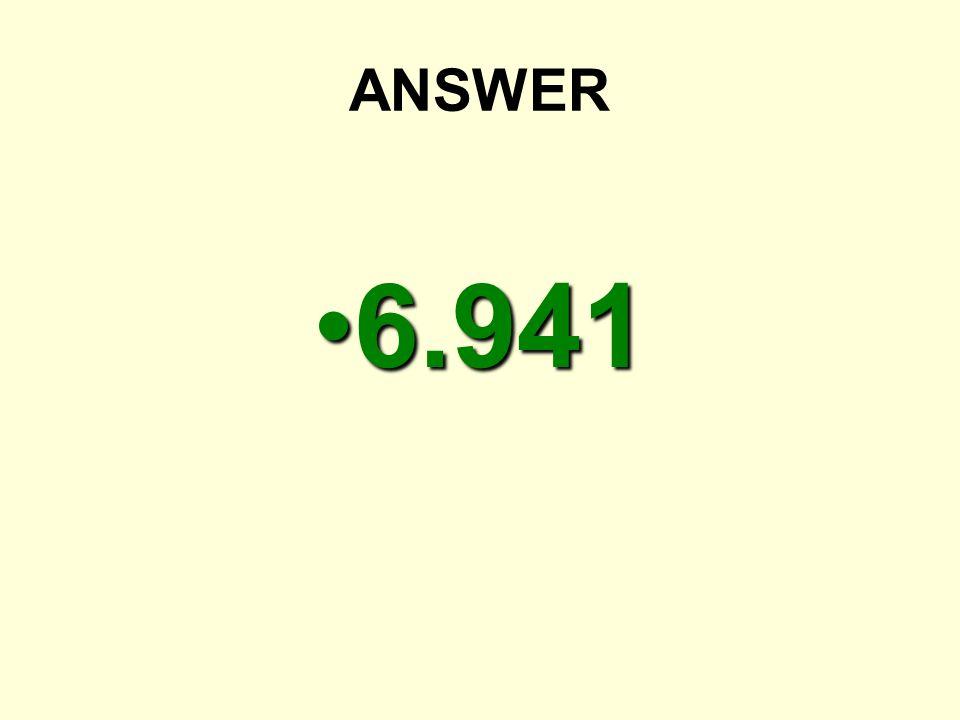 ANSWER 6.9416.941