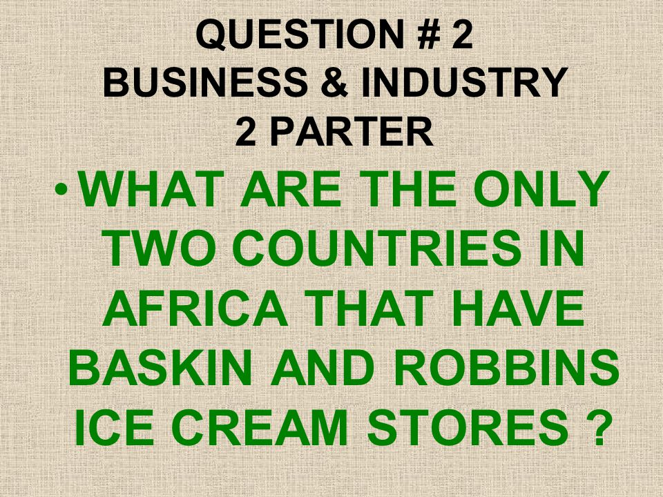 QUESTION # 2 BUSINESS & INDUSTRY 2 PARTER WHAT ARE THE ONLY TWO COUNTRIES IN AFRICA THAT HAVE BASKIN AND ROBBINS ICE CREAM STORES ?