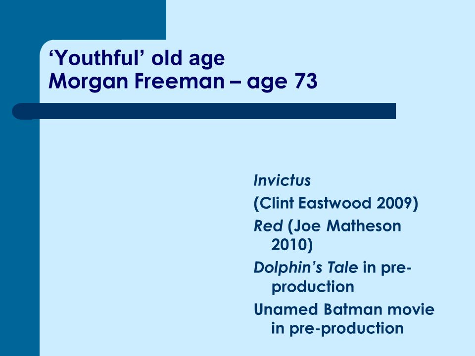 'Youthful' old age Morgan Freeman – age 73 Invictus (Clint Eastwood 2009) Red (Joe Matheson 2010) Dolphin's Tale in pre- production Unamed Batman movie in pre-production