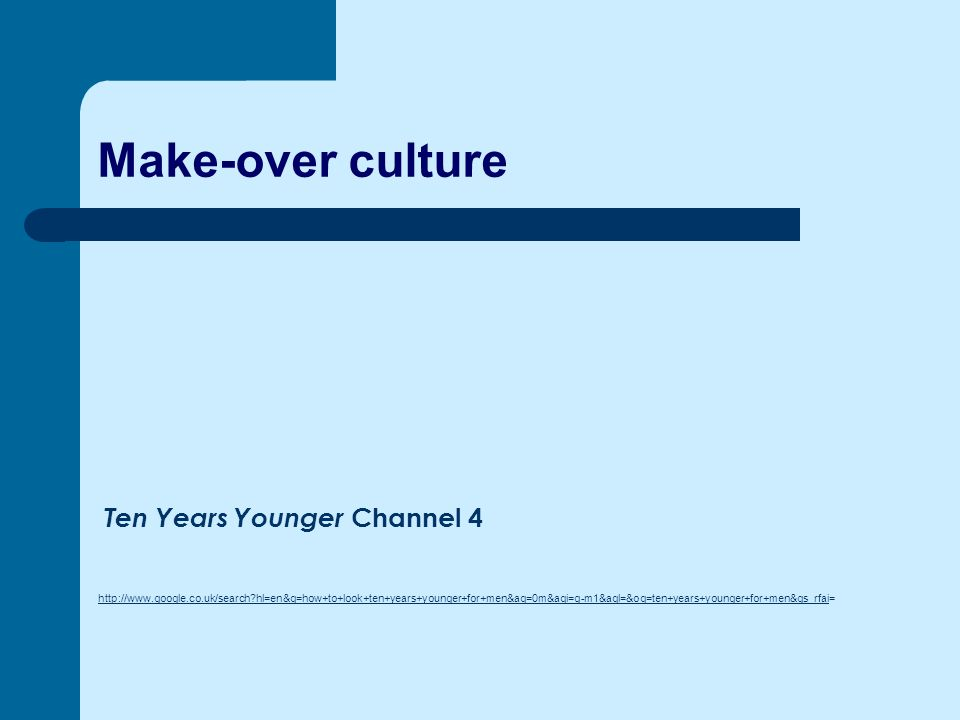 Make-over culture http://www.google.co.uk/search?hl=en&q=how+to+look+ten+years+younger+for+men&aq=0m&aqi=g-m1&aql=&oq=ten+years+younger+for+men&gs_rfaihttp://www.google.co.uk/search?hl=en&q=how+to+look+ten+years+younger+for+men&aq=0m&aqi=g-m1&aql=&oq=ten+years+younger+for+men&gs_rfai= Ten Years Younger Channel 4