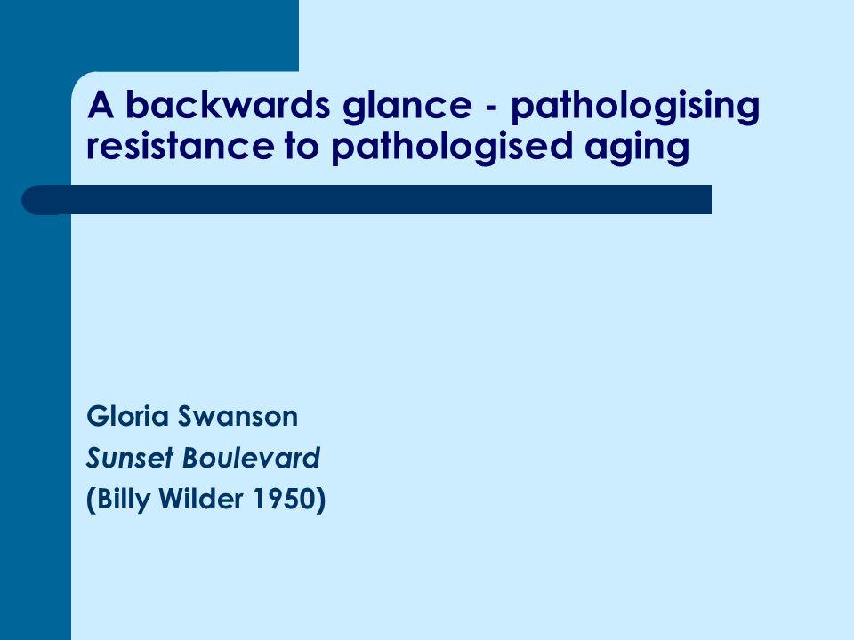 A backwards glance - pathologising resistance to pathologised aging Gloria Swanson Sunset Boulevard (Billy Wilder 1950)