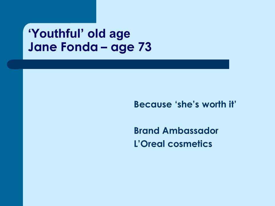 'Youthful' old age Jane Fonda – age 73 Because 'she's worth it' Brand Ambassador L'Oreal cosmetics