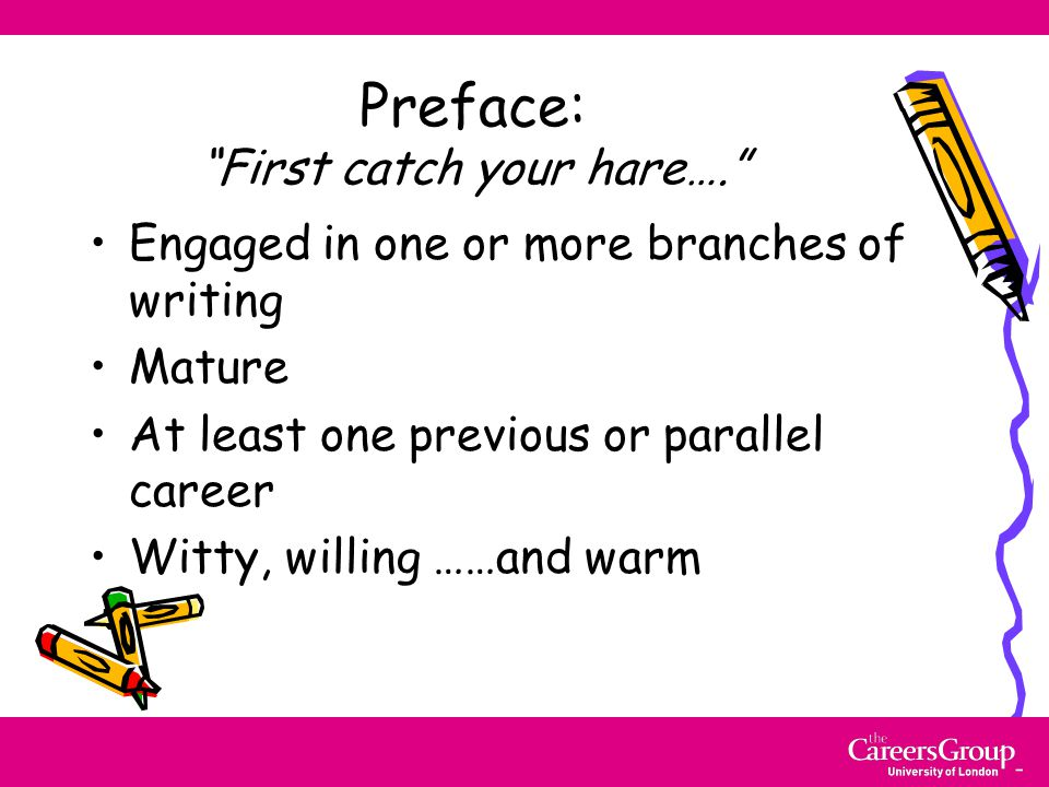 Preface: First catch your hare…. Engaged in one or more branches of writing Mature At least one previous or parallel career Witty, willing ……and warm