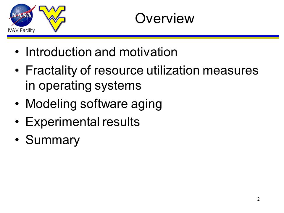 IV&V Facility 2 Overview Introduction and motivation Fractality of resource utilization measures in operating systems Modeling software aging Experimental results Summary