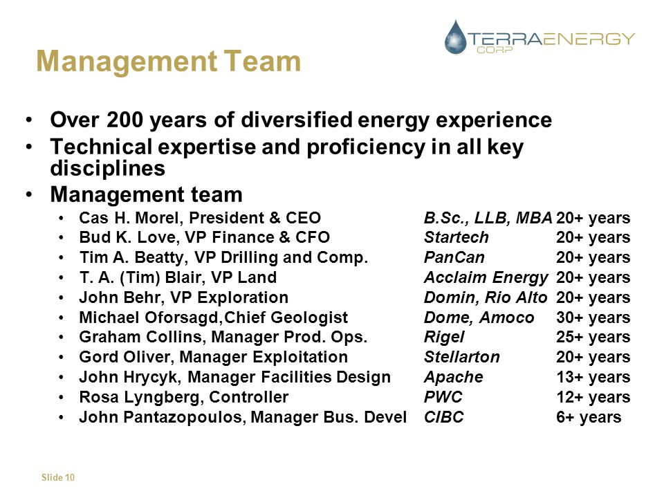 Slide 10 Management Team Over 200 years of diversified energy experience Technical expertise and proficiency in all key disciplines Management team Cas H.