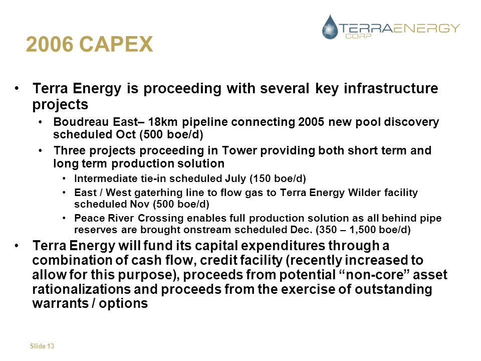 Slide 13 2006 CAPEX Terra Energy is proceeding with several key infrastructure projects Boudreau East– 18km pipeline connecting 2005 new pool discover