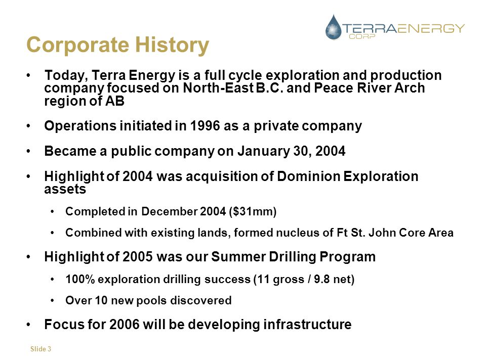 Slide 3 Corporate History Today, Terra Energy is a full cycle exploration and production company focused on North-East B.C. and Peace River Arch regio