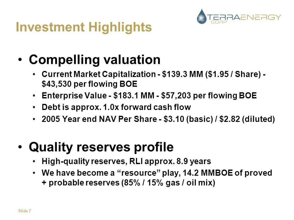Slide 7 Investment Highlights Compelling valuation Current Market Capitalization - $139.3 MM ($1.95 / Share) - $43,530 per flowing BOE Enterprise Value - $183.1 MM - $57,203 per flowing BOE Debt is approx.