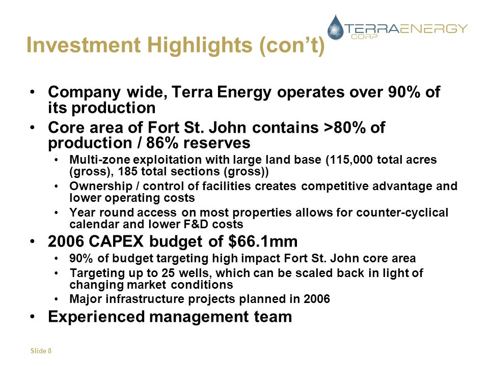 Slide 8 Investment Highlights (con't) Company wide, Terra Energy operates over 90% of its production Core area of Fort St.
