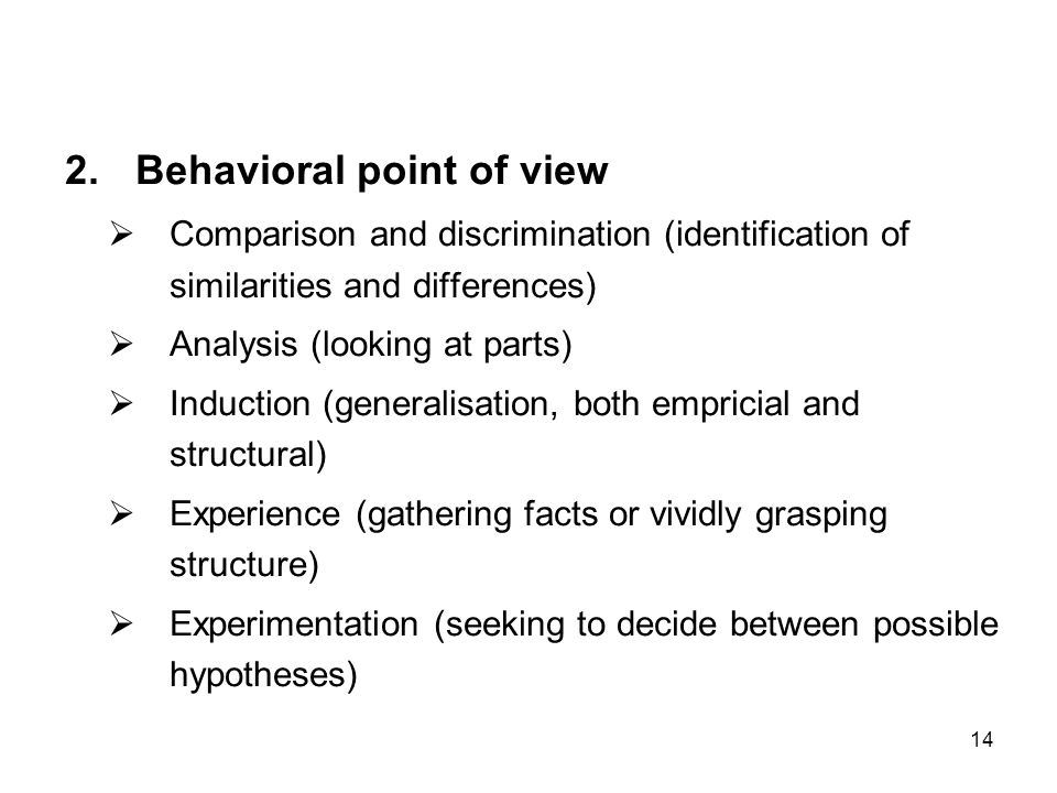 14 2.Behavioral point of view  Comparison and discrimination (identification of similarities and differences)  Analysis (looking at parts)  Induction (generalisation, both empricial and structural)  Experience (gathering facts or vividly grasping structure)  Experimentation (seeking to decide between possible hypotheses)