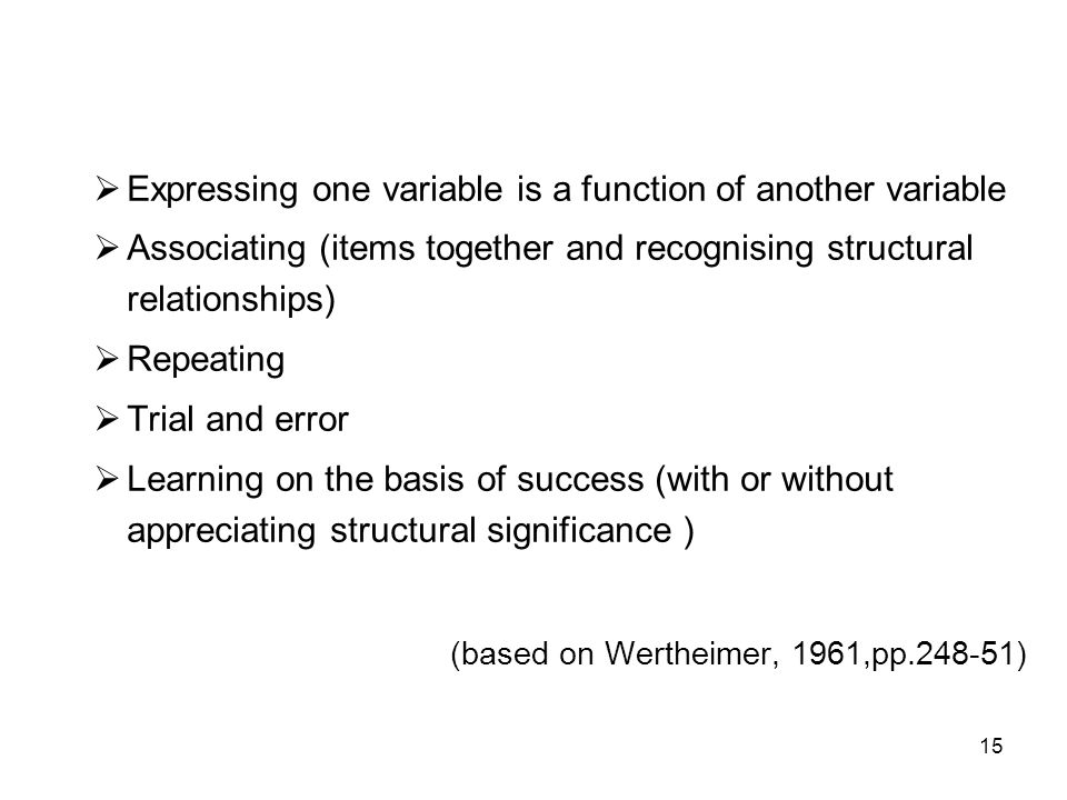 15  Expressing one variable is a function of another variable  Associating (items together and recognising structural relationships)  Repeating  Trial and error  Learning on the basis of success (with or without appreciating structural significance ) (based on Wertheimer, 1961,pp.248-51)