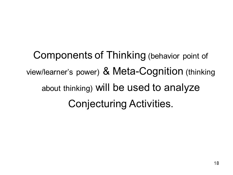 18 Components of Thinking (behavior point of view/learner's power) & Meta-Cognition (thinking about thinking) will be used to analyze Conjecturing Activities.