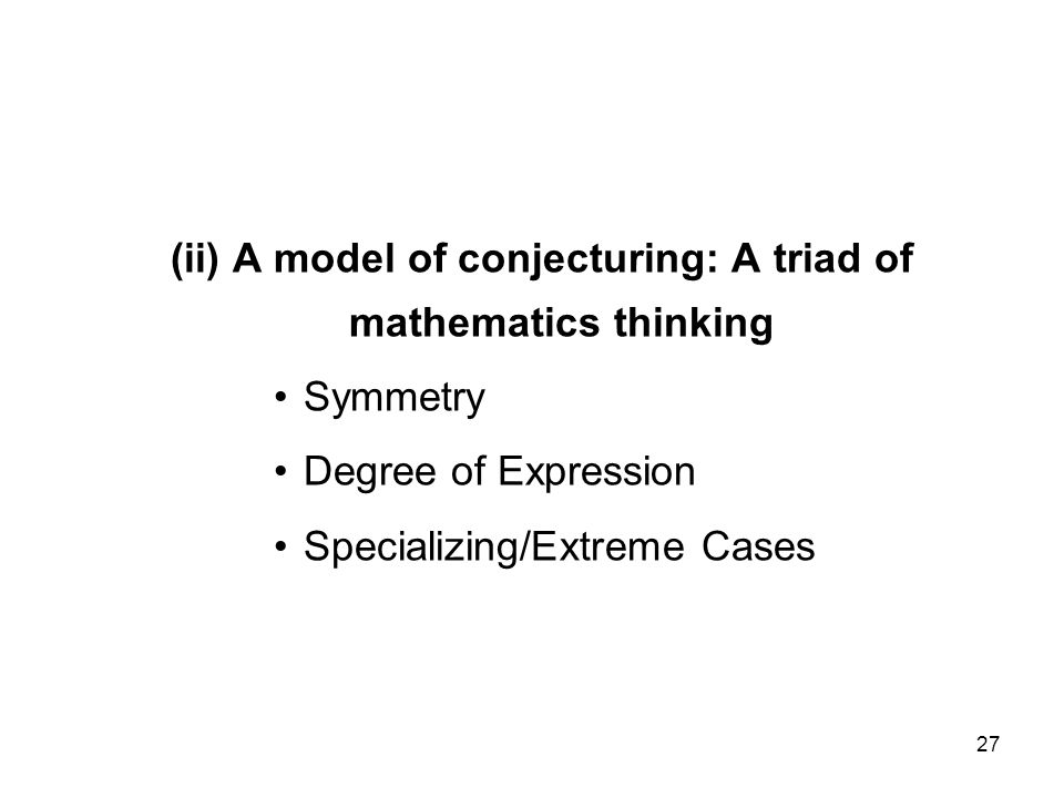 27 (ii) A model of conjecturing: A triad of mathematics thinking Symmetry Degree of Expression Specializing/Extreme Cases