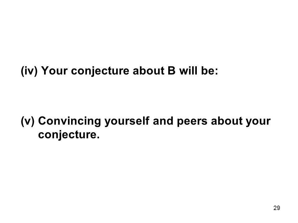 29 (iv) Your conjecture about B will be: (v) Convincing yourself and peers about your conjecture.